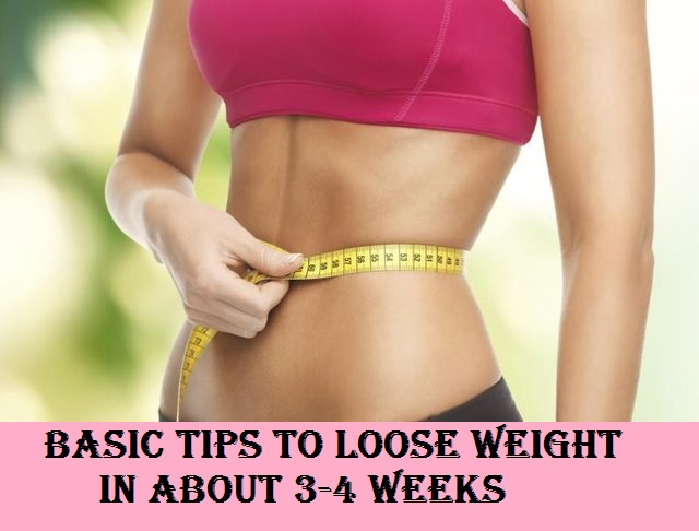 Basic Tips To Loose Weight In About 3-4 Weeks