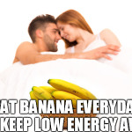 Eat Banana Everyday To Keep Low Energy Away
